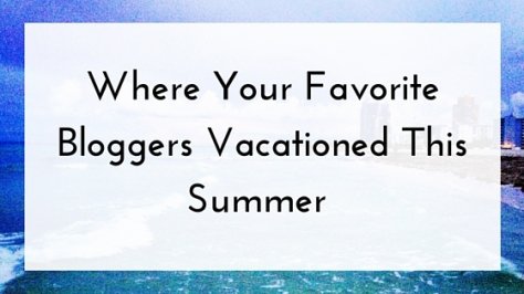 Where Your Favorite Bloggers Vacationed