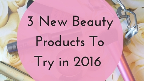 3 New Products I Want To Try in 2016